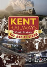 Kent Railways : The Age of Steam - David Staines