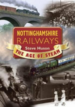 Nottinghamshire Railways : The Age of Steam - Steve Huson