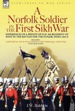 A Norfolk Soldier in the First Sikh War -A Private Soldier Tells the Story of His Part in the Battles for the Conquest of India : Experiences of a Private of H.M. 9th Regiment of Foot in the Battles for the Punjab, India 1845-6 - J W Baldwin