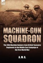 Machine-Gun Squadron : The 20th Machine Gunners from British Yeomanry Regiments in the Middle East Campaign of the First World War - A M G