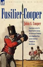 Fusilier Cooper - Experiences in The7th (Royal) Fusiliers During the Peninsular Campaign of the Napoleonic Wars and the American Campaign to New Orleans : An American Sculptor - John, S Cooper