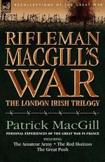 Rifleman Macgill's War : A Soldier of the London Irish During the Great War in Europe Including the Amateur Army, the Red Horizon & the Great P - Patrick MacGill