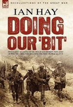 Doing Our 'Bit' : Two Classic Accounts of the Men of Kitchener's 'New Army' During the Great War Including The First 100,000 & All In It - Ian Hay