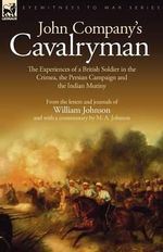 John Company's Cavalryman : The Experiences of a British Soldier in the Crimea, the Persian Campaign and the Indian Mutiny - William Johnson