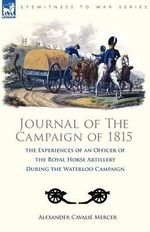 Journal of the Campaign of 1815 : The Experiences of an Officer of the Royal Horse Artillery During the Waterloo Campaign - Alexander Cavali Mercer