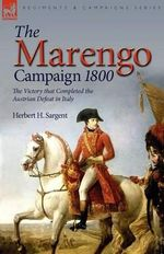 The Marengo Campaign 1800 : The Victory That Completed the Austrian Defeat in Italy - Herbert H Sargent