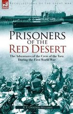 Prisoners of the Red Desert : The Adventures of the Crew of the Tara! During the First World War - R S Gwatkin-Williams