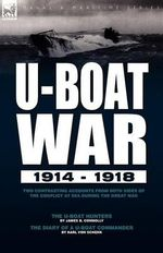 U-Boat War 1914-1918 : Two Contrasting Accounts from Both Sides of the Conflict at Sea During the Great War---The U-Boat Hunters & the Diary - James B Connolly