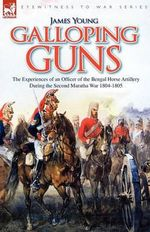 Galloping Guns : The Experiences of an Officer of the Bengal Horse Artillery During the Second Maratha War 1804-1805 - James Young