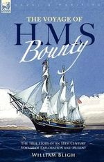 The Voyage of H. M. S. Bounty : The True Story of an 18th Century Voyage of Exploration and Mutiny - William Bligh