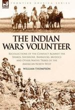 The Indian Wars Volunteer : Recollections of the Conflict Against the Snakes, Shoshone, Bannocks, Modocs and Other Native Tribes of the American North West - William Thompson