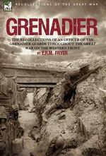 Grenadier : The Recollections of an Officer of the Grenadier Guards Throughout the Great War on the Western Front - E R M Fryer