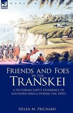 Friends and Foes in the Transkei : a Victorian Lady's Experience of Southern Africa During the 1870s - Helen M. Prichard