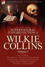 The Collected Supernatural and Weird Fiction of Wilkie Collins : Volume 1-Contains One Novel 'The Haunted Hotel', One Novella 'Mad Monkton', Three Novelettes 'Mr Percy and the Prophet', 'The Biter Bit' and 'The Dead Alive' and Eight Short Stories to Chill - Wilkie Collins
