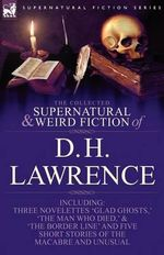 The Collected Supernatural and Weird Fiction of D. H. Lawrence-Three Novelettes-'Glad Ghosts, ' the Man Who Died, ' the Border Line'-And Five Short St - D H Lawrence