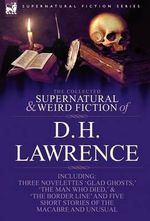The Collected Supernatural and Weird Fiction of D. H. Lawrence-Three Novelettes-'Glad Ghosts, ' 'The Man Who Died, ' 'The Border Line'-And Five Short - D H Lawrence
