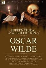 The Collected Supernatural & Weird Fiction of Oscar Wilde-Includes the Novel 'The Picture of Dorian Gray, ' 'Lord Arthur Savile's Crime, ' 'The Canterville Ghost' & More Tales of the Strange and Unusual - Oscar Wilde