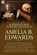 The Collected Supernatural and Weird Fiction of Amelia B. Edwards : Contains Two Novelettes 'Monsieur Maurice' and 'The Discovery of the Treasure Isles - Professor                                                                                                                                                                                                                                                     A