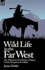 Wild Life in the Far West : The Adventures of a Hunter, Trapper, Guide, Prospector and Soldier - James Hobbs