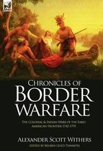 Chronicles of Border Warfare : The Colonial & Indian Wars of the Early American Frontier 1742-1795 - Alexander Scott Withers