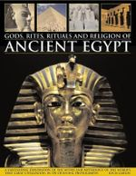 Gods, Rites, Rituals and Religion of Ancient Egypt : A Fascinating Exploration of the Myths and Mythology of the World's First Great Civilization, in 370 Stunning Photographs - Lucia Gahlin