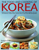The Food and Cooking of Korea : Discover the unique tastes of one of the world's great cuisine, with over 150 authentic recipes shown step by step in more than 800 photographs - Young Jin Song