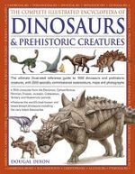 The Complete Illustrated Encyclopedia of Dinosaurs & Prehistoric Creatures : The Ultimate Illustrated Reference Guide to 1000 Dinosaurs and Prehistoric Creatures, with 2000 Specially Commissioned Artworks, Maps and Photographs - Dougal Dixon