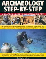 Archaeology Step-by-Step : A Practical Guide to Uncovering The Past - Christopher Catling