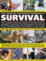 The Complete Illustrated Handbook of Survival : The Ultimate Practical Guide to Staying Alive in Extreme Conditions and Emergency Situations in all Environments, Anywhere in the World - Anthonia Akkermans