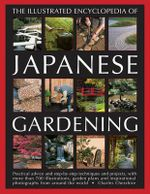 The Illustrated Encyclopedia of Japanese Gardening : Practical advice and setp-by-step techniques and projects, with more than 700 illustrations, garden plans and inspirational photographs from around the world - Charles Chesshire