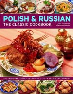Polish and Russian The Classic Cookbook : 70 Traditional Dishes Shown Step by Step in 250 Photographs - Lesley Chamberlain