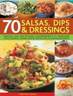70 Salsas, Dips and Dressings : Fabulous and Easy-to-make Accompaniments to Transform Your Cooking, Shown Step-by-step in over 340 Colour Photographs - Christine France