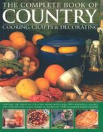 The Complete Book of Country Cooking, Crafts & Decorating : Capture the Spirit of Country Living, with Over 300 Delightful Recipes and Step-by-Step Craft Projects, Shown in 1400 Glorious Photographs
