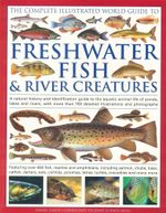 The Complete Illustrated World Guide to Freshwater Fish & River Creatures : A Natural History and Identification Guide to the Aquatic Animal Life of Ponds, Lakes, Rivers. - Daniel Gilpin