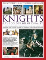The Complete Illustrated History of Knights and The Golden Age of Chivalry : The History, Myth and Romance of the Medieval Knight and the Chivalric Code Explored, with Over 450 Stunning Images of Castles, Quests, Battles, Tournaments, Courts, Honours and Triumphs - Charles Phillips
