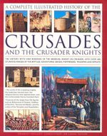 A Complete Illustrated History of the Crusades and The Crusader Knights : The History, Myth and Romance if the Medieval Knight on Crusade, With Over 400 Stunning Images of the Battles, Adventures, Sieges, Fortresses, Triumphs and Defeats - Charles Phillips