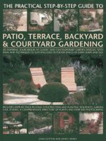 The Practical Step-by-Step Guide to Patio, Terrace, Backyard & Courtyard Gardening : An Inspiring Sourcebook of Classic and Contemporary Garden Designs, with Ideas and Techniques to Suit Enclosed Outdoor Spaces of Every Shape and Size - Joan Clifton
