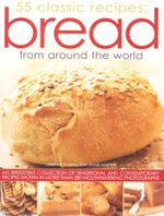 55 Classic Recipes Bread From Around World : An Irresistible Collection of Traditional and Contemporary Recipes Shown In More Than 280 Mouthwatering Photographs - Christine Ingram