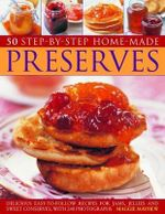 50 Step-By-Step Homemade Preserves : Delicious Easy-to-Follow Recipes for Jams, Jellies and Sweet Conserves, with 240 Photographs - Maggie Mayhew