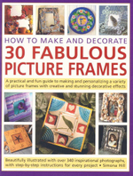 How to Make and Decorate 30 Fabulous Picture Frames : A practical and fun guide to making and personalizing a variety of picture frames with creative and sunning decorative effects