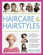The Illustrated Guide to Professional Haircare & Hairstyles : With 280 Style Ideas and Step-by-Step Techniques - Nicky Pope