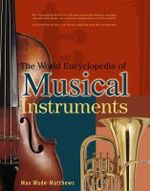 The World Encyclopedia of Musical Instruments : An Illustrated Directory of Musical Instruments: Strings, Woodwind, Brass, Percussion, Keyboards and the Voice - Max Wade-Matthews