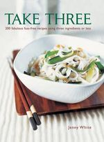 Take Three : 200 fabulous fuss-free recipes using three ingredients or less - Jenny White