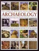 The Complete Practical Encyclopedia of Archaeology : The Key Sites, Who Discovered Them, and How To Becoma an Archaeologist - Christopher Catling