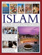 The Complete Illustrated Guide To Islam : A Comprehensive Guide to the History, Philosophy and Practice of Islam Around the World - Raana Bokhari