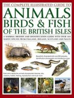 The Complete Illustrated Guide to Animals Birds & Fish Of The British Isles : A Natural History And Identification Guide With Over 440 Native Species From England, Ireland, Scotland and Wales