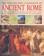 The History And Conquests of Ancient Rome : An illustrated military and political chronicle of the world's greatest empire: its leaders and generals, wars and campaigns - Nigel Rodgers