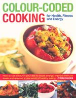 Colour Coded Cooking for Health, Fitness and Energy : How to use colour in your diet to boost energy, improve immune levels and open up a new world of healthy eating - Trish Davies