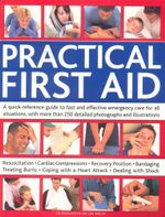 Practical First Aid : A quick-reference guide to fast and effective emergency care for all situations, with more than 250 detailed photographs and illustrations - Dr Pippa Keech