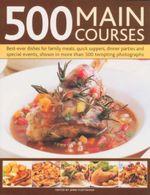 500  Main Courses : Best Ever Dishes For Family Meals, Quick Suppers, Dinner Parties and Special events, Shown In More Than 500 Tempting Photographs